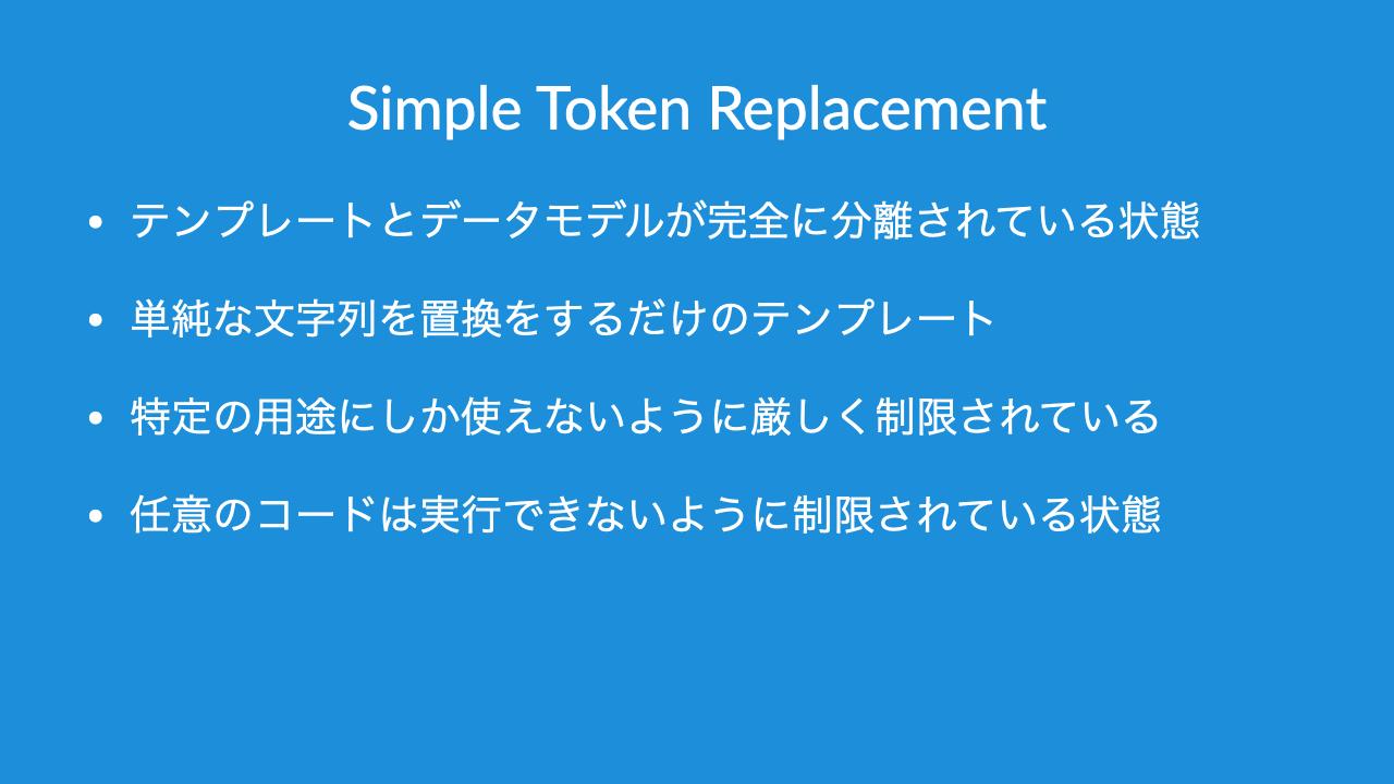Simple Token Replacement•テンプレートとデータモデルが完全に分離されている状態•単純な文字列を置換をするだけのテンプレート•特定の用途にしか使えないように厳しく制限されている•任意のコードは実行できないように制限されている状態