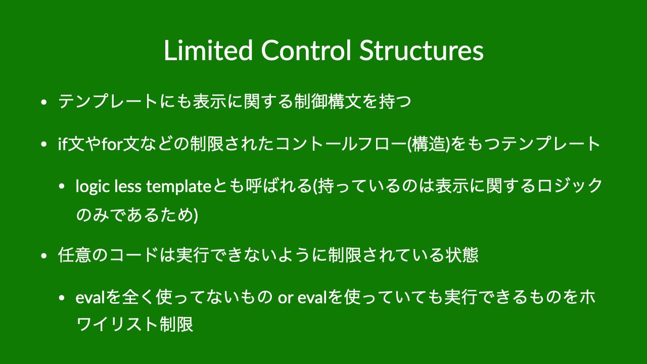 Limited Control Structures•テンプレートにも表示に関する制御構文を持つ•if文やfor文などの制限されたコントールフロー(構造)をもつテンプレート•logic less templateとも呼ばれる(持っているのは表示に関するロジックのみであるため)•任意のコードは実行できないように制限されている状態•evalを全く使ってないもの or evalを使っていても実行できるものをホワイリスト制限