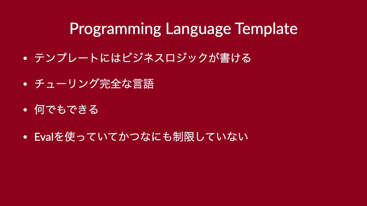Programming Language Template•テンプレートにはビジネスロジックが書ける•チューリング完全な言語•何でもできる•Evalを使っていてかつなにも制限していない