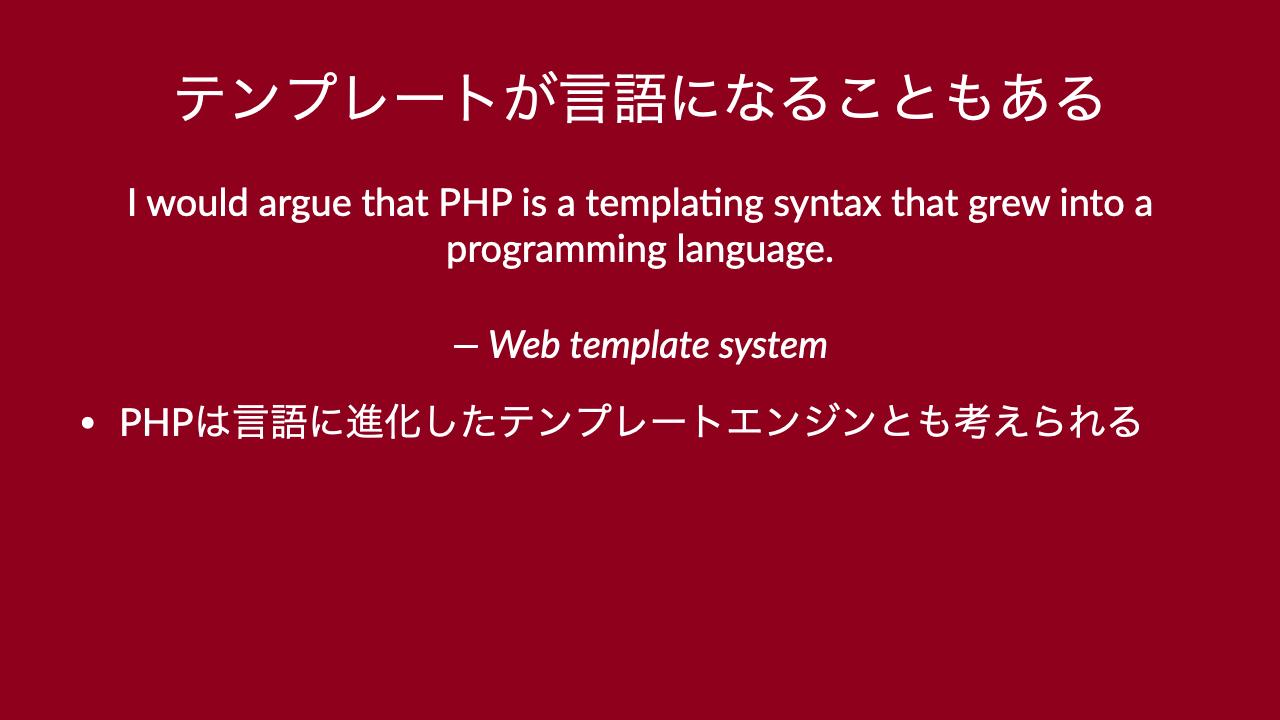 テンプレートが言語になることもあるI would argue that PHP is a templa4ng syntax that grew into a programming language.— Web template system•PHPは言語に進化したテンプレートエンジンとも考えられる