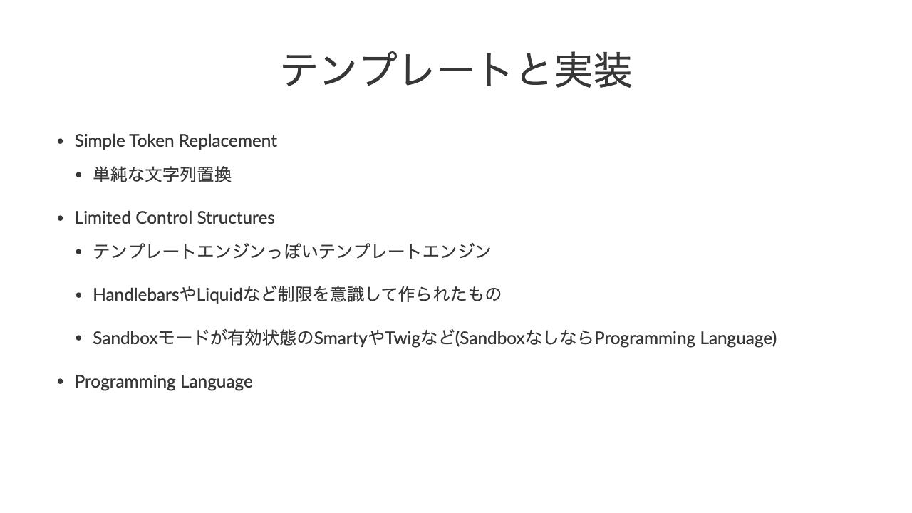 テンプレートと実装•Simple Token Replacement•単純な文字列置換•Limited Control Structures•テンプレートエンジンっぽいテンプレートエンジン•HandlebarsやLiquidなど制限を意識して作られたもの•Sandboxモードが有効状態のSmartyやTwigなど(SandboxなしならProgramming Language)•Programming Language•柔軟なテンプレートエンジン、言語、UIフレームワーク•HTMLやPHP、各種UIフレームワークなど