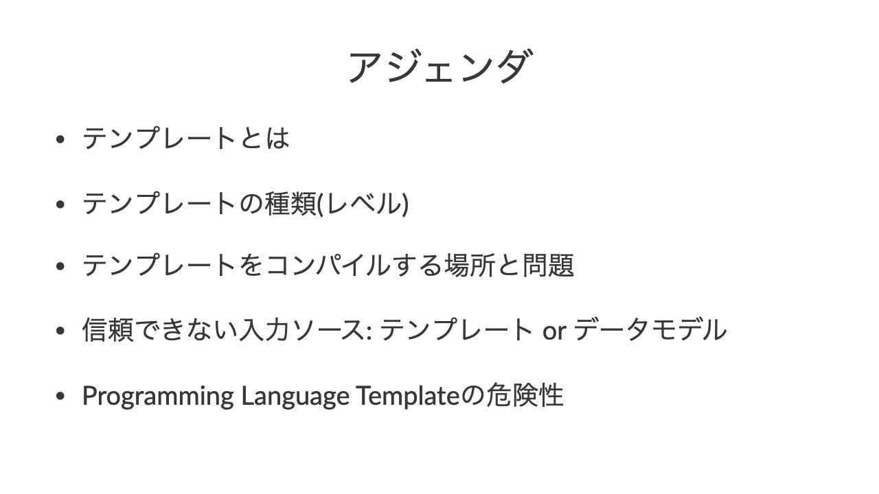 アジェンダ•テンプレートとは•テンプレートの種類(レベル)•テンプレートをコンパイルする場所と問題•信頼できない入力ソース: テンプレート or データモデル•Programming Language Templateの危険性