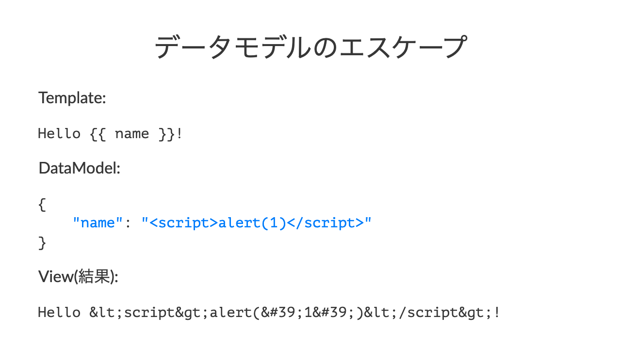 "データモデルのエスケープTemplate:Hello \{\{ name \}\}!DataModel:\{    ""name"": ""<script>alert(1)</script>""\}View(結果):Hello &lt;script&gt;alert(&#39;1&#39;)&lt;/script&gt;!"