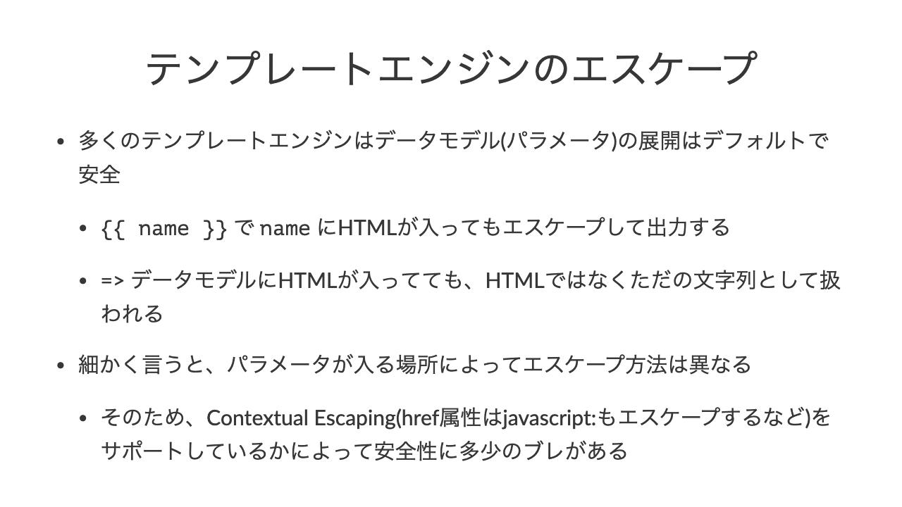 テンプレートエンジンのエスケープ•多くのテンプレートエンジンはデータモデル(パラメータ)の展開はデフォルトで安全•\{\{ name \}\} で name にHTMLが入ってもエスケープして出力する•=> データモデルにHTMLが入ってても、HTMLではなくただの文字列として扱われる•細かく言うと、パラメータが入る場所によってエスケープ方法は異なる•そのため、Contextual Escaping(href属性はjavascript:もエスケープするなど)をサポートしているかによって安全性に多少のブレがある