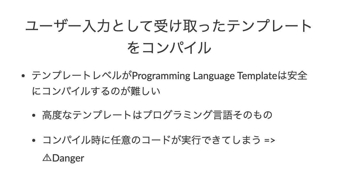 ユーザー入力として受け取ったテンプレートをコンパイル•テンプレートレベルがProgramming Language Templateは安全にコンパイルするのが難しい•高度なテンプレートはプログラミング言語そのもの•コンパイル時に任意のコードが実行できてしまう => ⚠Danger