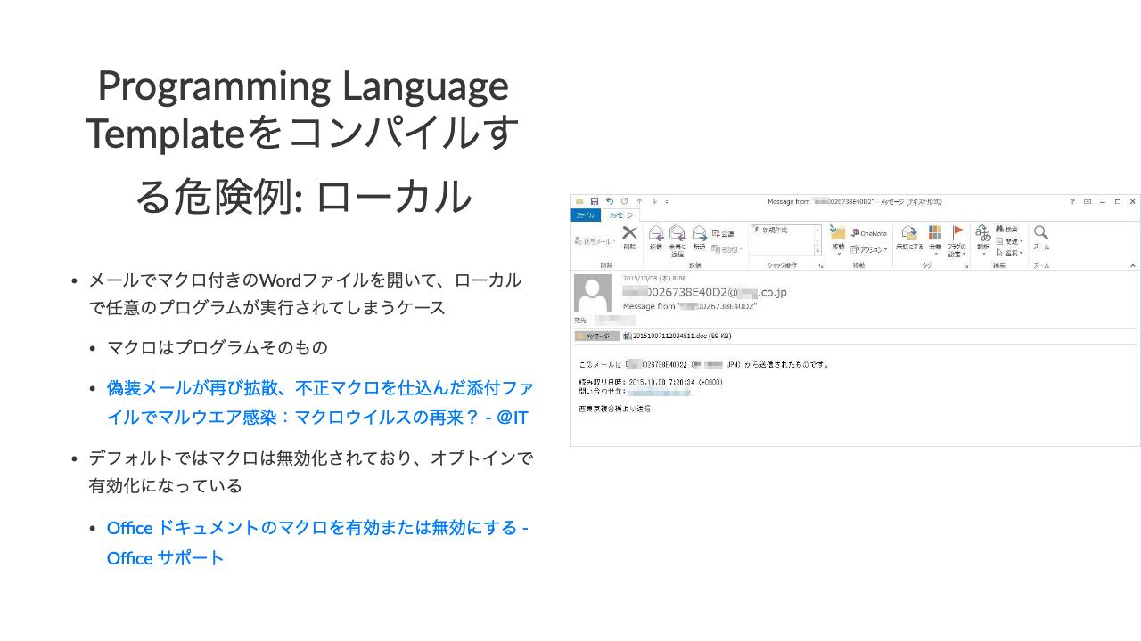 Programming Language Templateをコンパイルする危険例: ローカル•メールでマクロ付きのWordファイルを開いて、ローカルで任意のプログラムが実行されてしまうケース•マクロはプログラムそのもの•偽装メールが再び拡散、不正マクロを仕込んだ添付ファイルでマルウエア感染:マクロウイルスの再来? - @IT•デフォルトではマクロは無効化されており、オプトインで有効化になっている•Office ドキュメントのマクロを有効または無効にする - Office サポート