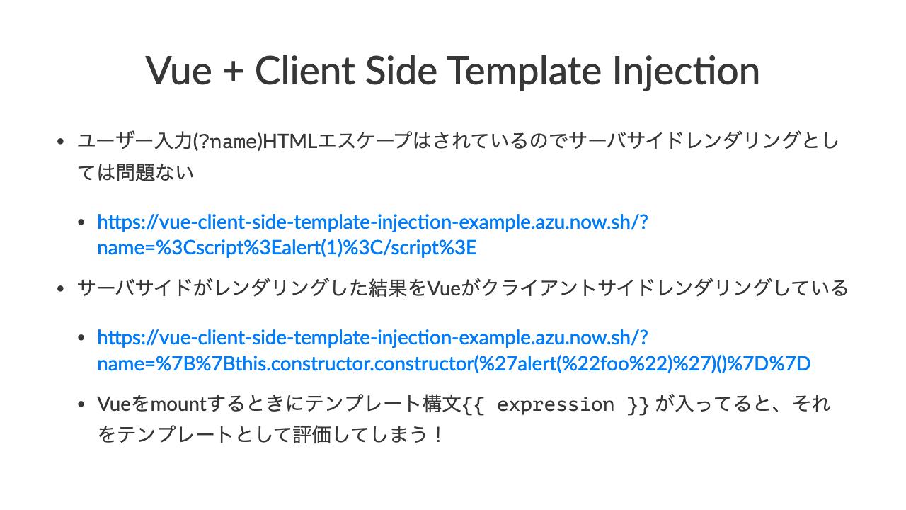 Vue + Client Side Template Injec4on•ユーザー入力(?name)HTMLエスケープはされているのでサーバサイドレンダリングとしては問題ない•h)ps://vue-client-side-template-injec;on-example.azu.now.sh/?name=%3Cscript%3Ealert(1)%3C/script%3E•サーバサイドがレンダリングした結果をVueがクライアントサイドレンダリングしている•h)ps://vue-client-side-template-injec;on-example.azu.now.sh/?name=%7B%7Bthis.constructor.constructor(%27alert(%22foo%22)%27)()%7D%7D•Vueをmountするときにテンプレート構文\{\{ expression \}\} が入ってると、それをテンプレートとして評価してしまう!