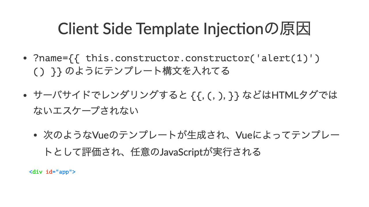 """Client Side Template Injec1onの原因•?name=\{\{ this.constructor.constructor('alert(1)')() \}\} のようにテンプレート構文を入れてる•サーバサイドでレンダリングすると \{\{, (, ), \}\} などはHTMLタグではないエスケープされない•次のようなVueのテンプレートが生成され、Vueによってテンプレートとして評価され、任意のJavaScriptが実行される  <div id=""""app"""">    <h1>Hello \{\{this.constructor.constructor(&#39;alert(&quot;foo&quot;)&#39;)()\}\}</h1>  </div>"""