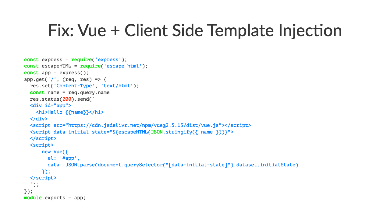"Fix: Vue + Client Side Template Injec7onconst express = require('express');const escapeHTML = require('escape-html');const app = express();app.get('/', (req, res) => \{  res.set('Content-Type', 'text/html');  const name = req.query.name  res.status(200).send(\`  <div id=""app"">    <h1>Hello \{\{name\}\}</h1>  </div>  <script src=""https://cdn.jsdelivr.net/npm/vue@2.5.13/dist/vue.js""></script>  <script data-initial-state=""$\{escapeHTML(JSON.stringify(\{ name \}))\}"">  </script>  <script>      new Vue(\{        el: '#app',        data: JSON.parse(document.querySelector(""\[data-initial-state\]"").dataset.initialState)      \});  </script>  \`);\});module.exports = app;"