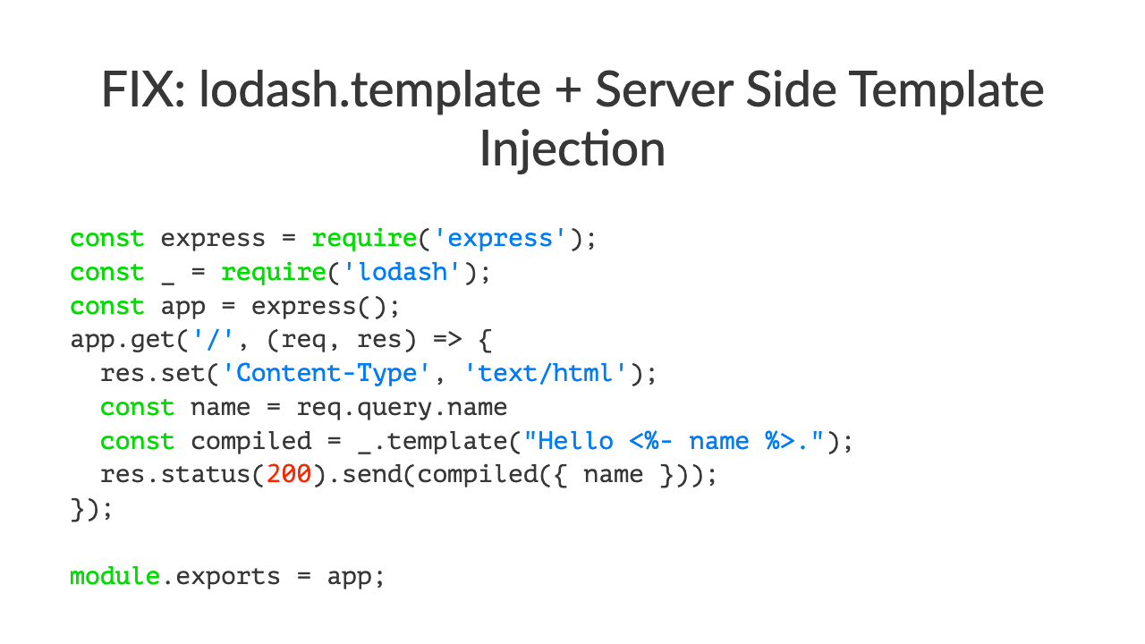 "FIX: lodash.template + Server Side Template Injec:onconst express = require('express');const \_ = require('lodash');const app = express();app.get('/', (req, res) => \{  res.set('Content-Type', 'text/html');  const name = req.query.name  const compiled = \_.template(""Hello <%- name %>."");  res.status(200).send(compiled(\{ name \}));\});module.exports = app;"