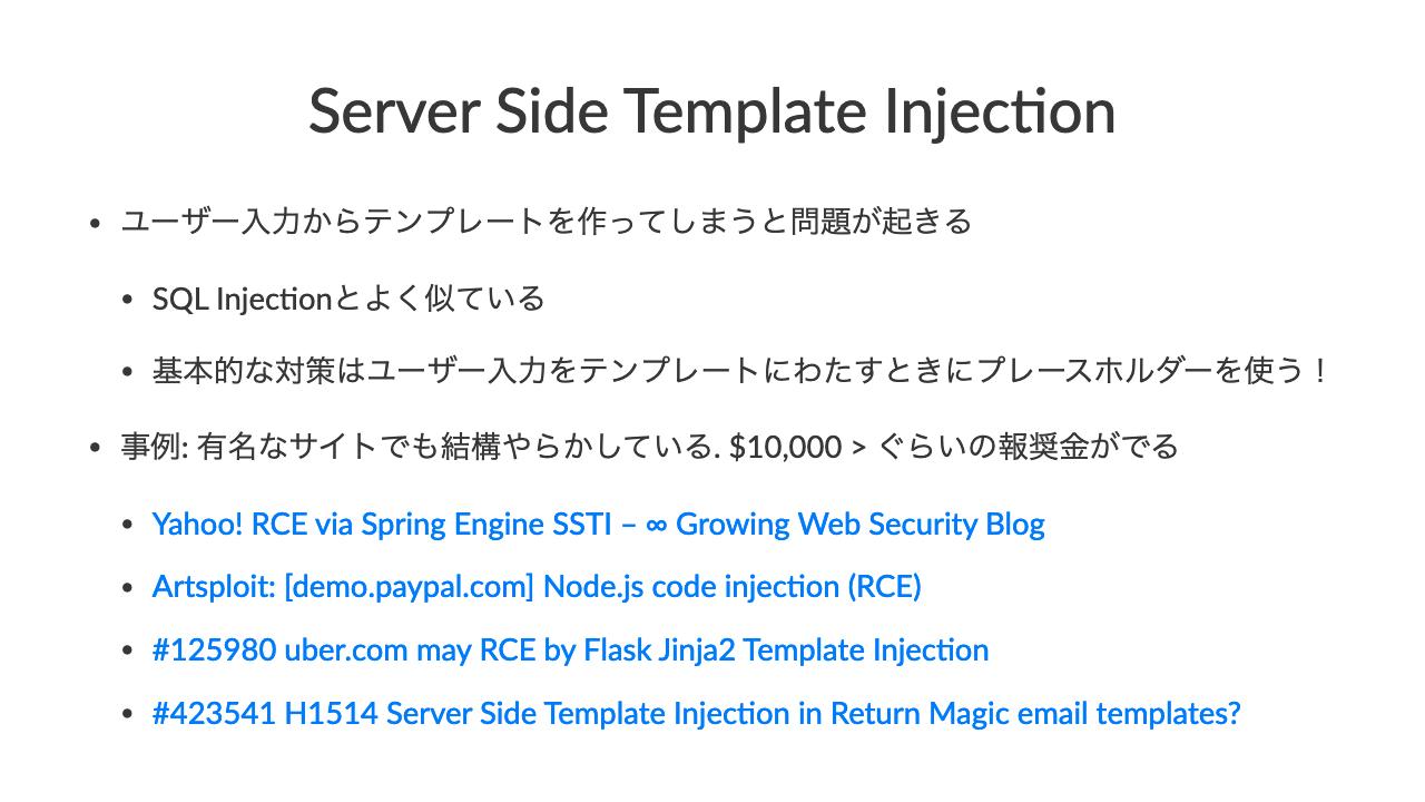 Server Side Template Injec2on•ユーザー入力からテンプレートを作ってしまうと問題が起きる•SQL Injec+onとよく似ている•基本的な対策はユーザー入力をテンプレートにわたすときにプレースホルダーを使う!•事例: 有名なサイトでも結構やらかしている. $10,000 > ぐらいの報奨金がでる•Yahoo! RCE via Spring Engine SSTI – ∞ Growing Web Security Blog•Artsploit: \[demo.paypal.com\] Node.js code injec+on (RCE)•#125980 uber.com may RCE by Flask Jinja2 Template Injec+on•#423541 H1514 Server Side Template Injec+on in Return Magic email templates?