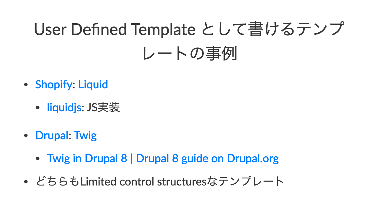 User Defined Template として書けるテンプレートの事例•Shopify: Liquid•liquidjs: JS実装•Drupal: Twig•Twig in Drupal 8 | Drupal 8 guide on Drupal.org•どちらもLimited control structuresなテンプレート