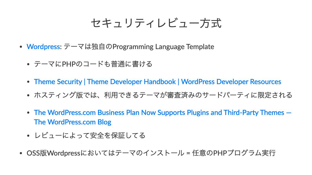 セキュリティレビュー方式•Wordpress: テーマは独自のProgramming Language Template•テーマにPHPのコードも普通に書ける•Theme Security   Theme Developer Handbook   WordPress Developer Resources•ホスティング版では、利用できるテーマが審査済みのサードパーティに限定される•The WordPress.com Business Plan Now Supports Plugins and Third-Party Themes — The WordPress.com Blog•レビューによって安全を保証してる•OSS版Wordpressにおいてはテーマのインストール = 任意のPHPプログラム実行