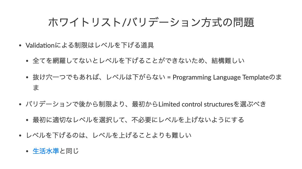 ホワイトリスト/バリデーション方式の問題•Valida'onによる制限はレベルを下げる道具•全てを網羅してないとレベルを下げることができないため、結構難しい•抜け穴一つでもあれば、レベルは下がらない = Programming Language Templateのまま•バリデーションで後から制限より、最初からLimited control structuresを選ぶべき•最初に適切なレベルを選択して、不必要にレベルを上げないようにする•レベルを下げるのは、レベルを上げることよりも難しい•生活水準と同じ