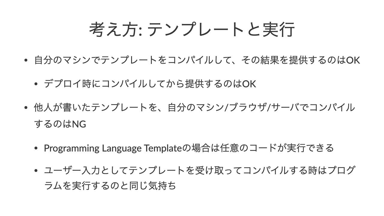 考え方: テンプレートと実行•自分のマシンでテンプレートをコンパイルして、その結果を提供するのはOK•デプロイ時にコンパイルしてから提供するのはOK•他人が書いたテンプレートを、自分のマシン/ブラウザ/サーバでコンパイルするのはNG•Programming Language Templateの場合は任意のコードが実行できる•ユーザー入力としてテンプレートを受け取ってコンパイルする時はプログラムを実行するのと同じ気持ち